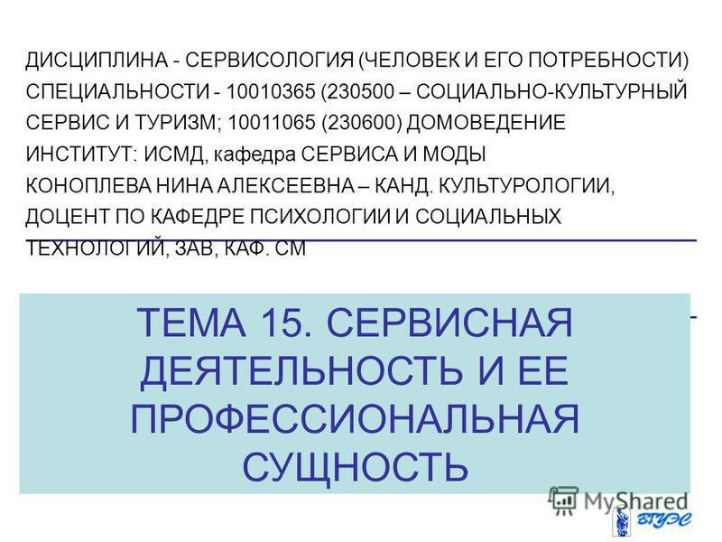 ТЕМА 15. СЕРВИСНАЯ ДЕЯТЕЛЬНОСТЬ И ЕЕ ПРОФЕССИОНАЛЬНАЯ СУЩНОСТЬ ДИСЦИПЛИНА - СЕРВИСОЛОГИЯ (ЧЕЛОВЕК И ЕГО ПОТРЕБНОСТИ) СПЕЦИАЛЬНОСТИ - 10010365 (230500 – СОЦИАЛЬНО-КУЛЬТУРНЫЙ СЕРВИС И ТУРИЗМ; 10011065 (230600) ДОМОВЕДЕНИЕ ИНСТИТУТ: ИСМД, кафедра СЕРВИС