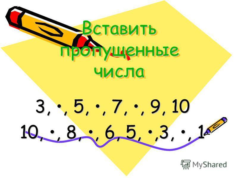 Вставить пропущенные числа 3,, 5,, 7,, 9, 10 10,, 8,, 6, 5,,3,, 1