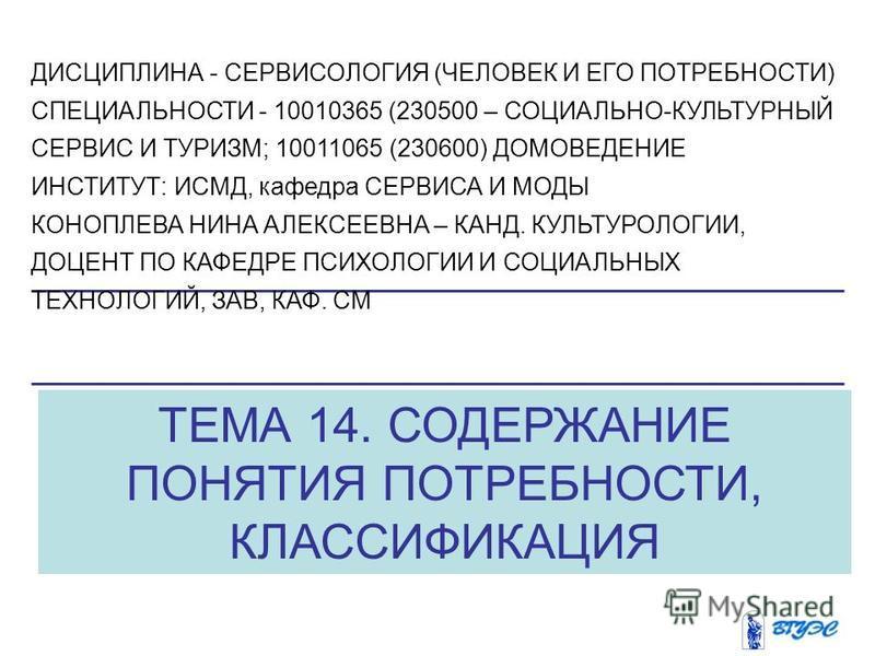 ТЕМА 14. СОДЕРЖАНИЕ ПОНЯТИЯ ПОТРЕБНОСТИ, КЛАССИФИКАЦИЯ ДИСЦИПЛИНА - СЕРВИСОЛОГИЯ (ЧЕЛОВЕК И ЕГО ПОТРЕБНОСТИ) СПЕЦИАЛЬНОСТИ - 10010365 (230500 – СОЦИАЛЬНО-КУЛЬТУРНЫЙ СЕРВИС И ТУРИЗМ; 10011065 (230600) ДОМОВЕДЕНИЕ ИНСТИТУТ: ИСМД, кафедра СЕРВИСА И МОДЫ