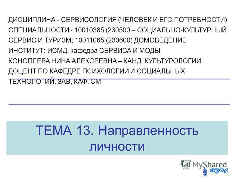 ТЕМА 13. Направленность личности ДИСЦИПЛИНА - СЕРВИСОЛОГИЯ (ЧЕЛОВЕК И ЕГО ПОТРЕБНОСТИ) СПЕЦИАЛЬНОСТИ - 10010365 (230500 – СОЦИАЛЬНО-КУЛЬТУРНЫЙ СЕРВИС И ТУРИЗМ; 10011065 (230600) ДОМОВЕДЕНИЕ ИНСТИТУТ: ИСМД, кафедра СЕРВИСА И МОДЫ КОНОПЛЕВА НИНА АЛЕКСЕ