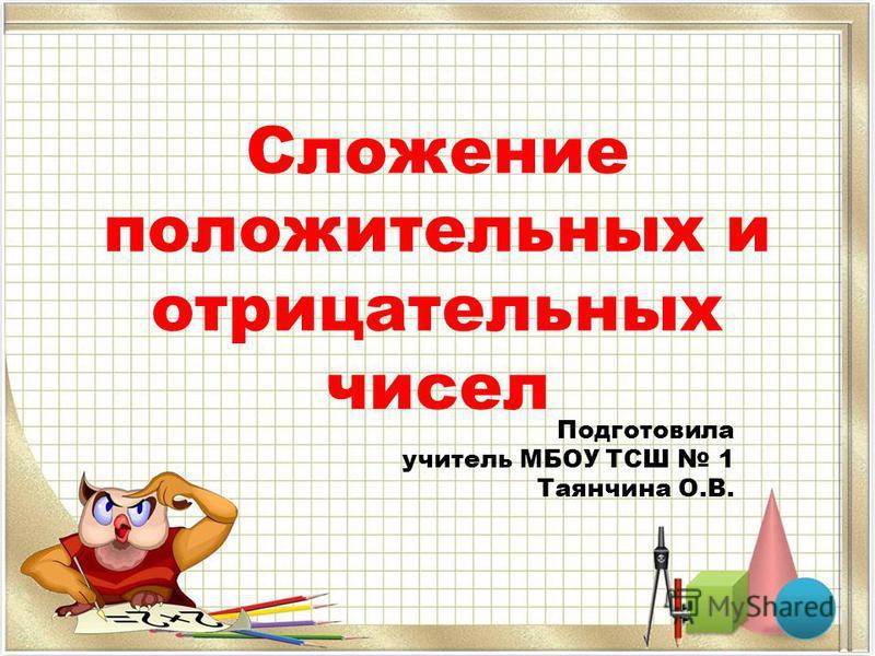 Сложение положительных и отрицательных чисел Подготовила учитель МБОУ ТСШ 1 Таянчина О.В.