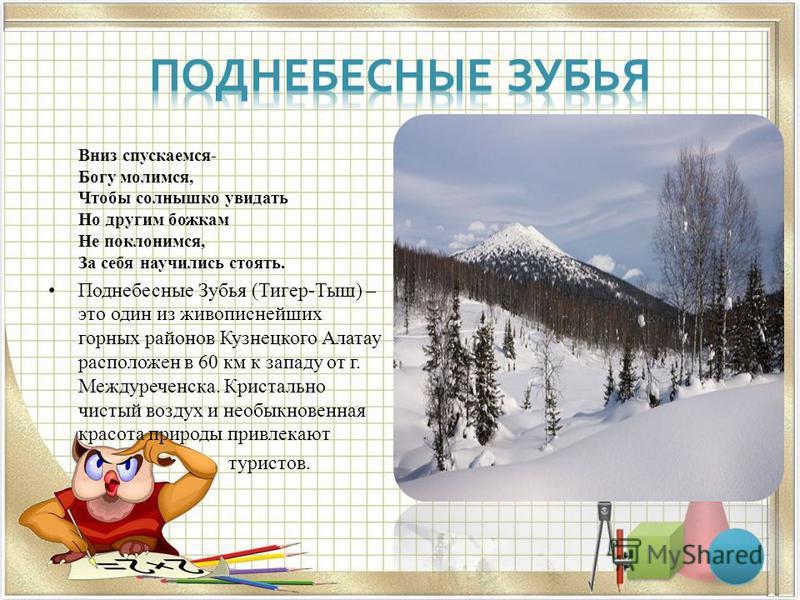 Вниз спускаемся- Богу молимся, Чтобы солнышко увидать Но другим божкам Не поклонимся, За себя научились стоять. Поднебесные Зубья (Тигер-Тыш) – это один из живописнейших горных районов Кузнецкого Алатау расположен в 60 км к западу от г. Междуреченска