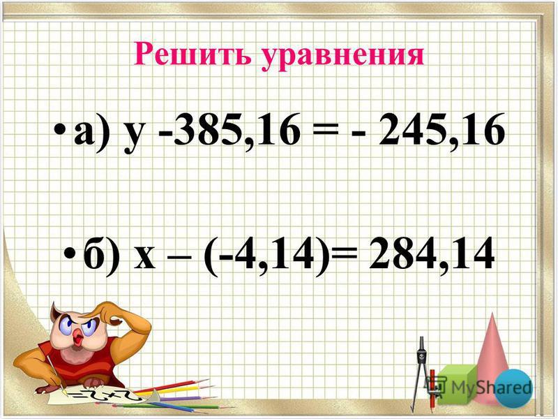 Решить уравнения а) у -385,16 = - 245,16 б) х – (-4,14)= 284,14