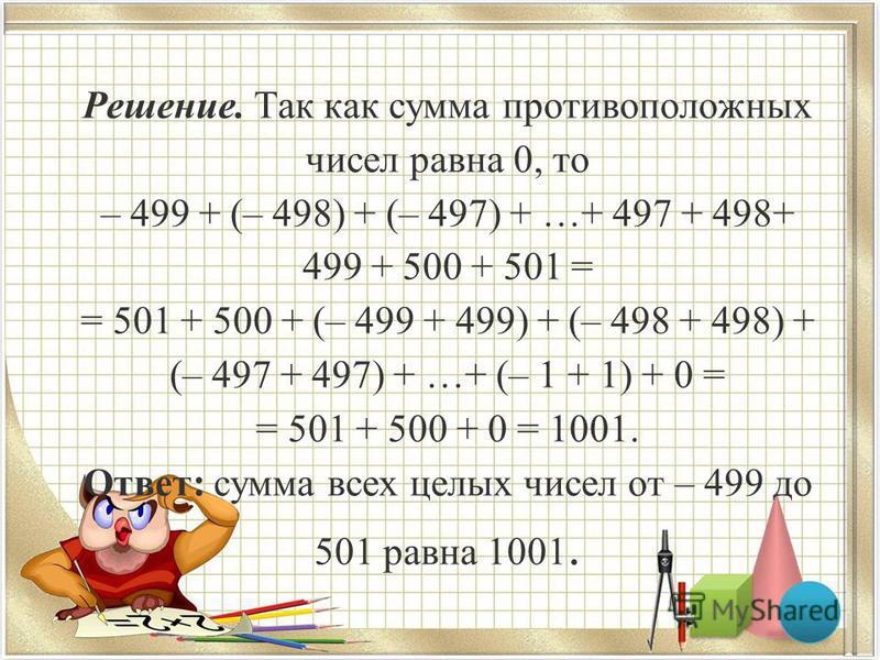 Решение. Так как сумма противоположных чисел равна 0, то – 499 + (– 498) + (– 497) + …+ 497 + 498+ 499 + 500 + 501 = = 501 + 500 + (– 499 + 499) + (– 498 + 498) + (– 497 + 497) + …+ (– 1 + 1) + 0 = = 501 + 500 + 0 = 1001. Ответ: сумма всех целых чисе