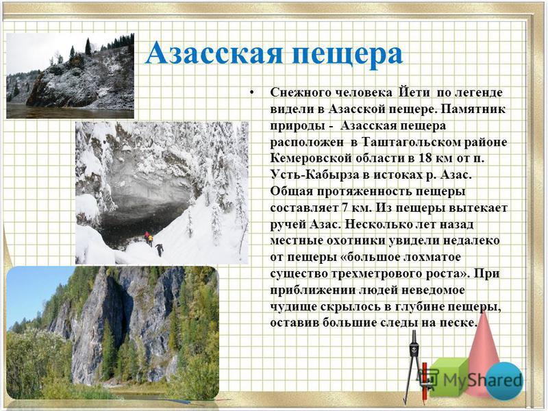 Азасская пещера Снежного человека Йети по легенде видели в Азасской пещере. Памятник природы - Азасская пещера расположен в Таштагольском районе Кемеровской области в 18 км от п. Усть-Кабырза в истоках р. Азас. Общая протяженность пещеры составляет 7