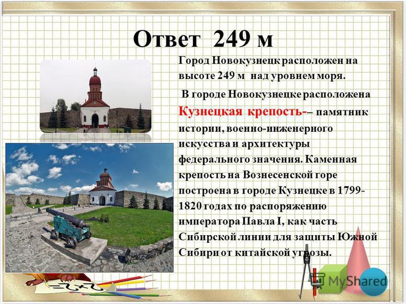 Ответ 249 м Город Новокузнецк расположен на высоте 249 м над уровнем моря. В городе Новокузнецке расположена Кузнецкая крепость- – памятник истории, военно-инженерного искусства и архитектуры федерального значения. Каменная крепость на Вознесенской г