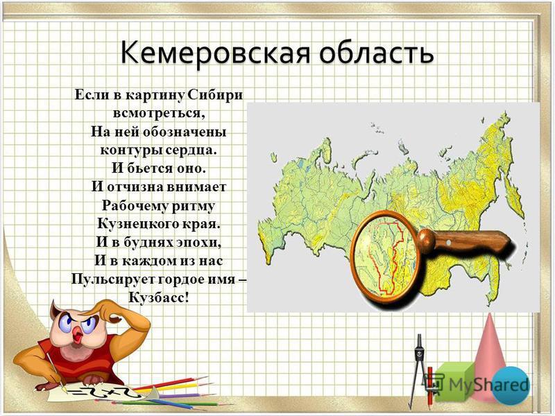 Кемеровская область Если в картину Сибири всмотреться, На ней обозначены контуры сердца. И бьется оно. И отчизна внимает Рабочему ритму Кузнецкого края. И в буднях эпохи, И в каждом из нас Пульсирует гордое имя – Кузбасс!