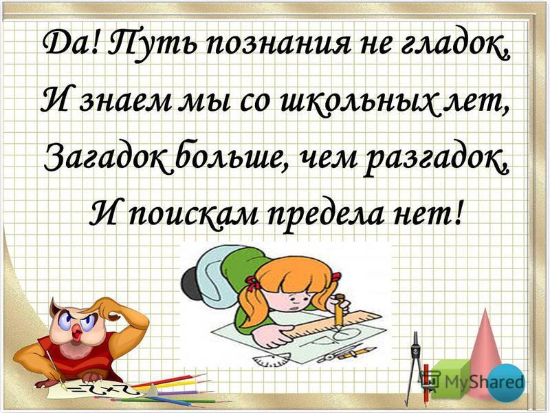 Да! Путь познания не гладок, И знаем мы со школьных лет, Загадок больше, чем разгадок, И поискам предела нет!