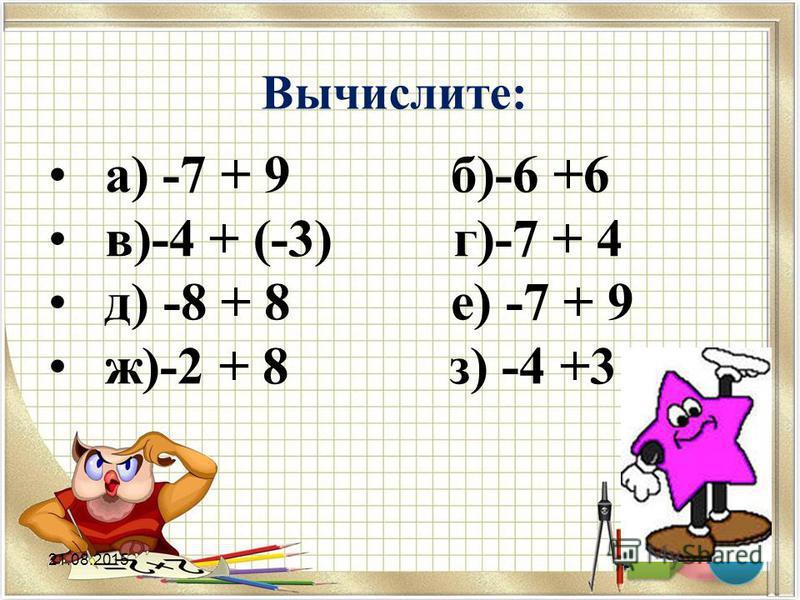 Вычислите: а) -7 + 9 б)-6 +6 в)-4 + (-3) г)-7 + 4 д) -8 + 8 е) -7 + 9 ж)-2 + 8 з) -4 +3 21.08.2015