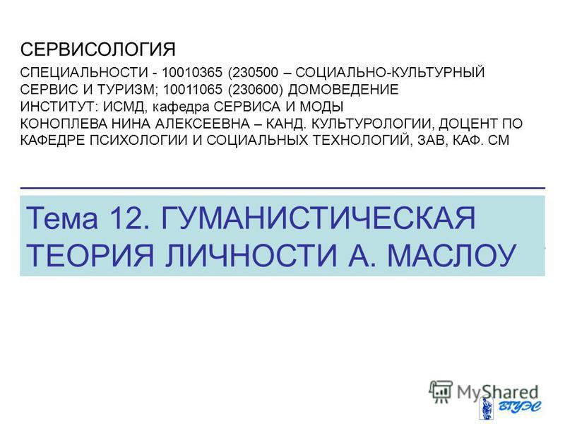 Тема 12. ГУМАНИСТИЧЕСКАЯ ТЕОРИЯ ЛИЧНОСТИ А. МАСЛОУ СЕРВИСОЛОГИЯ СПЕЦИАЛЬНОСТИ - 10010365 (230500 – СОЦИАЛЬНО-КУЛЬТУРНЫЙ СЕРВИС И ТУРИЗМ; 10011065 (230600) ДОМОВЕДЕНИЕ ИНСТИТУТ: ИСМД, кафедра СЕРВИСА И МОДЫ КОНОПЛЕВА НИНА АЛЕКСЕЕВНА – КАНД. КУЛЬТУРОЛО