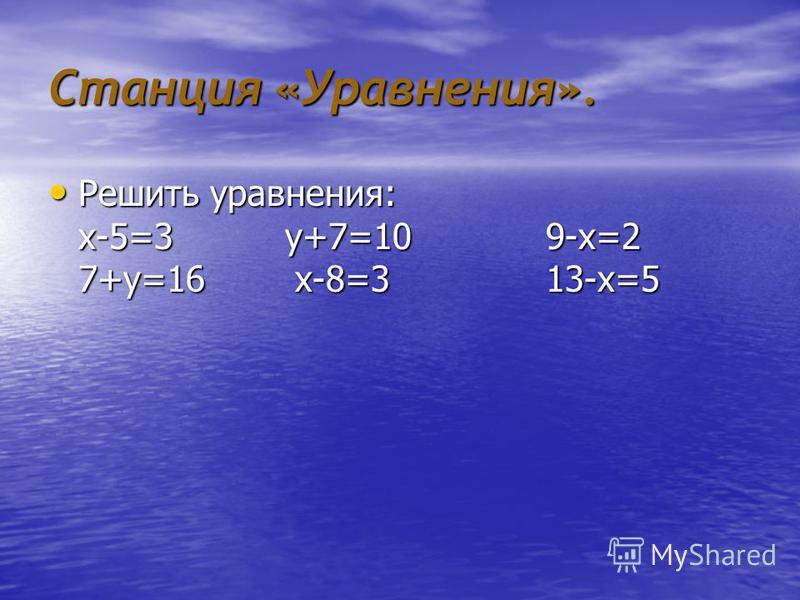 Станция «Уравнения». Решить уравнения: х-5=3 у+7=10 9-х=2 7+у=16 х-8=3 13-х=5 Решить уравнения: х-5=3 у+7=10 9-х=2 7+у=16 х-8=3 13-х=5