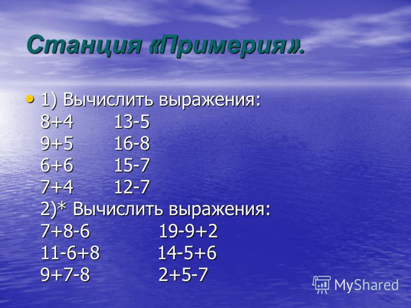 Станция « Примерия ». 1) Вычислить выражения: 8+4 13-5 9+5 16-8 6+6 15-7 7+4 12-7 2)* Вычислить выражения: 7+8-6 19-9+2 11-6+8 14-5+6 9+7-8 2+5-7 1) Вычислить выражения: 8+4 13-5 9+5 16-8 6+6 15-7 7+4 12-7 2)* Вычислить выражения: 7+8-6 19-9+2 11-6+8