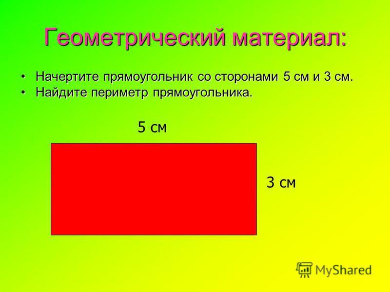 Геометрический материал: Начертите прямоугольник со сторонами 5 см и 3 см. Найдите периметр прямоугольника. 5 см 3 см