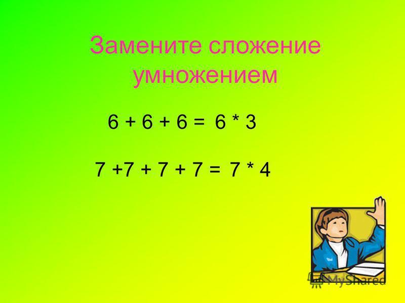Замените сложение умножением 6 + 6 + 6 =6 * 3 7 +7 + 7 + 7 =7 * 4
