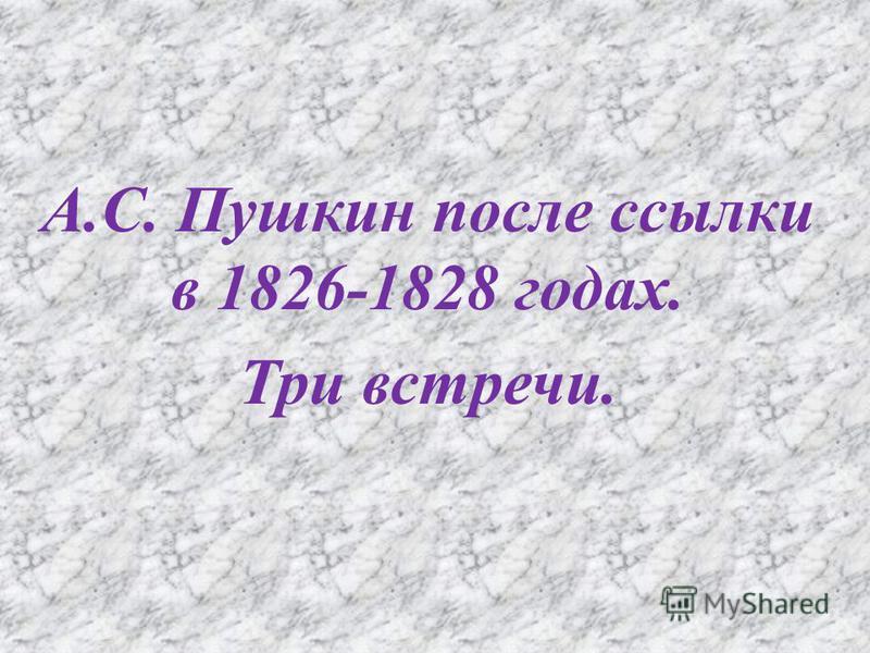 А. С. Пушкин после ссылки в 1826-1828 годах. Три встречи.