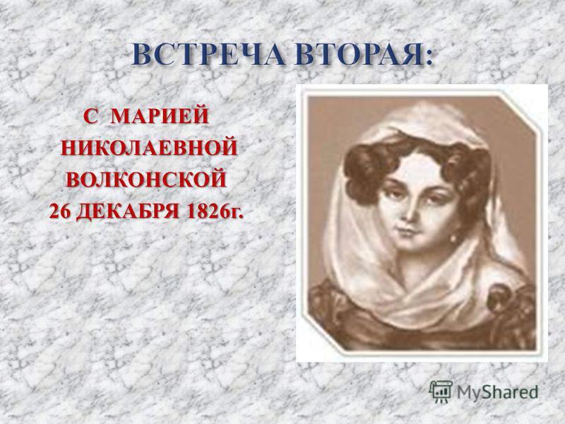С МАРИЕЙ НИКОЛАЕВНОЙ НИКОЛАЕВНОЙВОЛКОНСКОЙ 26 ДЕКАБРЯ 1826 г.