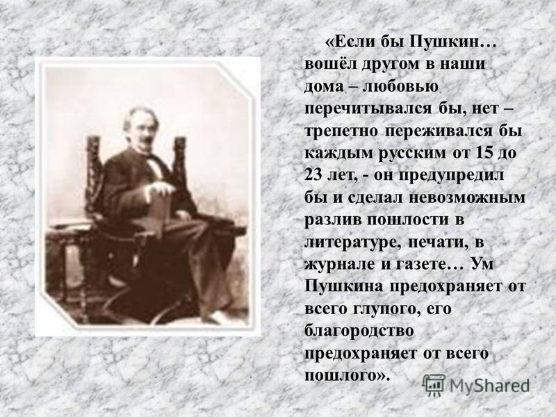 « Если бы Пушкин … вошёл другом в наши дома – любовью перечитывался бы, нет – трепетно переживался бы каждым русским от 15 до 23 лет, - он предупредил бы и сделал невозможным разлив пошлости в литературе, печати, в журнале и газете … Ум Пушкина предо