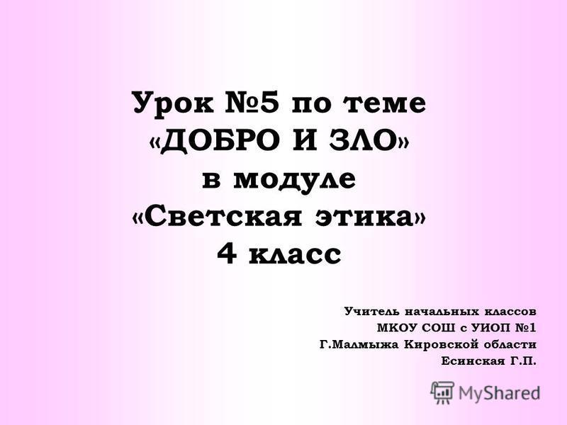 Урок 5 по теме «ДОБРО И ЗЛО» в модуле «Светская этика» 4 класс Учитель начальных классов МКОУ СОШ с УИОП 1 Г.Малмыжа Кировской области Есинская Г.П.