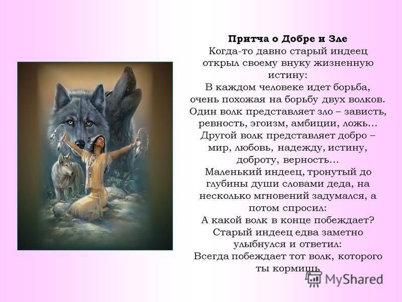 Притча о Добре и Зле Когда-то давно старый индеец открыл своему внуку жизненную истину: В каждом человеке идет борьба, очень похожая на борьбу двух волков. Один волк представляет зло – зависть, ревность, эгоизм, амбиции, ложь… Другой волк представляе