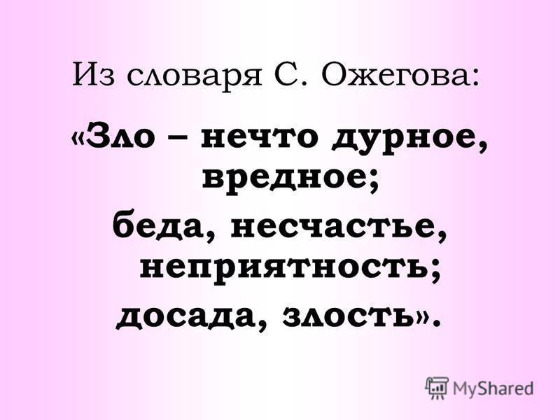 Из словаря С. Ожегова: «Зло – нечто дурное, вредное; беда, несчастье, неприятность; досада, злость».