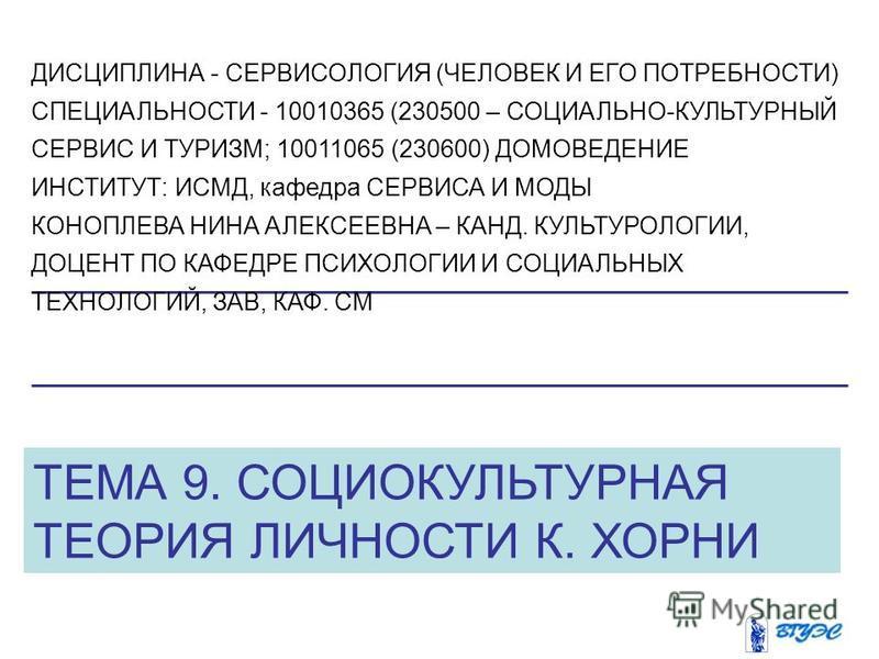 ТЕМА 9. СОЦИОКУЛЬТУРНАЯ ТЕОРИЯ ЛИЧНОСТИ К. ХОРНИ ДИСЦИПЛИНА - СЕРВИСОЛОГИЯ (ЧЕЛОВЕК И ЕГО ПОТРЕБНОСТИ) СПЕЦИАЛЬНОСТИ - 10010365 (230500 – СОЦИАЛЬНО-КУЛЬТУРНЫЙ СЕРВИС И ТУРИЗМ; 10011065 (230600) ДОМОВЕДЕНИЕ ИНСТИТУТ: ИСМД, кафедра СЕРВИСА И МОДЫ КОНОП