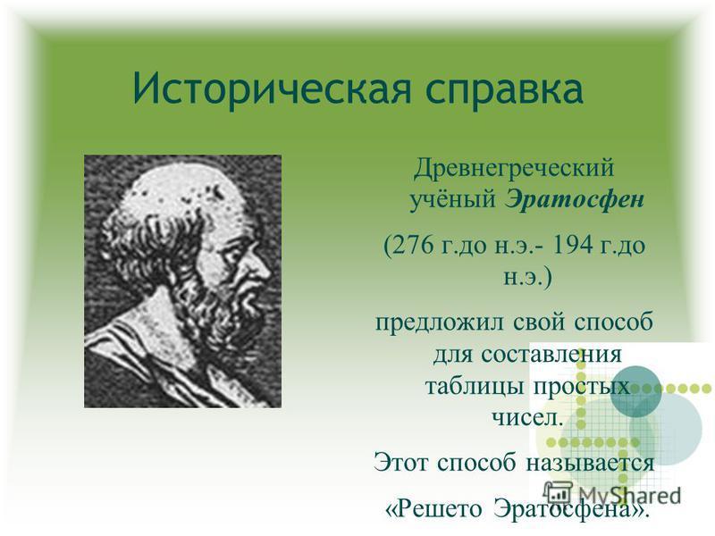 Историческая справка Древнегреческий учёный Эратосфен (276 г.до н.э.- 194 г.до н.э.) предложил свой способ для составления таблицы простых чисел. Этот способ называется «Решето Эратосфена».