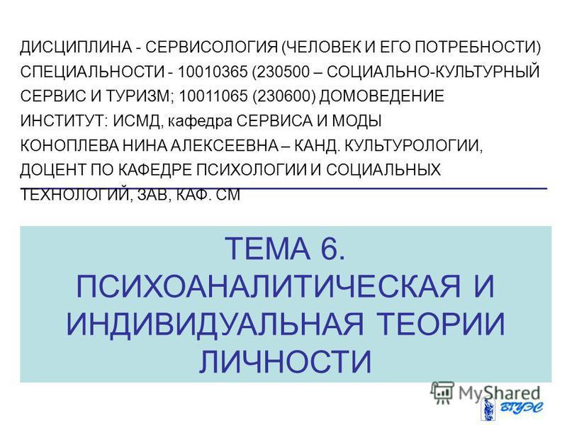 ТЕМА 6. ПСИХОАНАЛИТИЧЕСКАЯ И ИНДИВИДУАЛЬНАЯ ТЕОРИИ ЛИЧНОСТИ ДИСЦИПЛИНА - СЕРВИСОЛОГИЯ (ЧЕЛОВЕК И ЕГО ПОТРЕБНОСТИ) СПЕЦИАЛЬНОСТИ - 10010365 (230500 – СОЦИАЛЬНО-КУЛЬТУРНЫЙ СЕРВИС И ТУРИЗМ; 10011065 (230600) ДОМОВЕДЕНИЕ ИНСТИТУТ: ИСМД, кафедра СЕРВИСА И