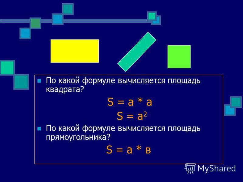 По какой формуле вычисляется площадь квадрата? S = a * а S = a 2 По какой формуле вычисляется площадь прямоугольника? S = a * в