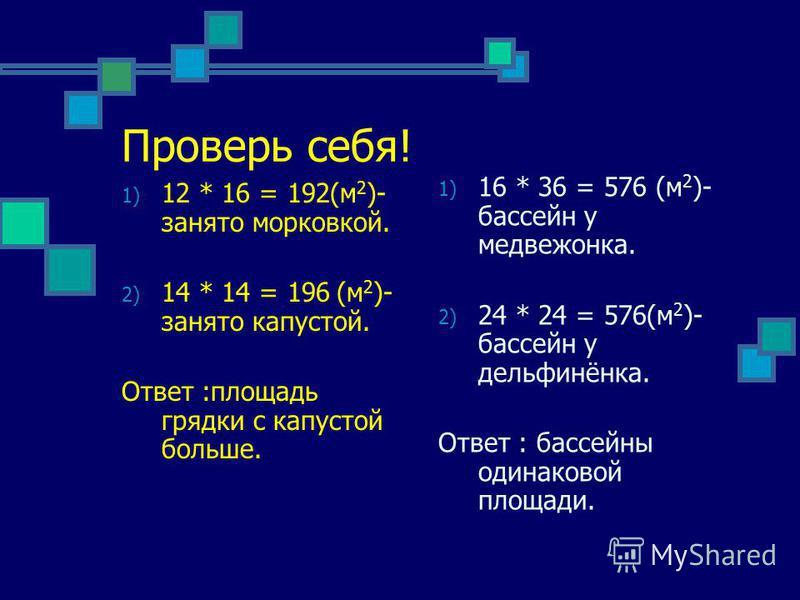 Проверь себя! 1) 12 * 16 = 192(м 2 )- занято морковкой. 2) 14 * 14 = 196 (м 2 )- занято капустой. Ответ :площадь грядки с капустой больше. 1) 16 * 36 = 576 (м 2 )- бассейн у медвежонка. 2) 24 * 24 = 576(м 2 )- бассейн у дельфинёнка. Ответ : бассейны