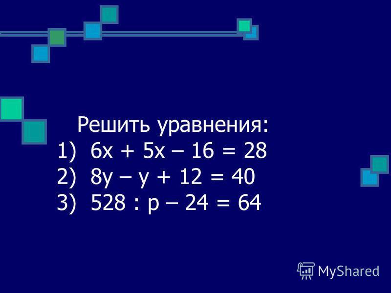 Решить уравнения: 1) 6 х + 5 х – 16 = 28 2) 8 у – у + 12 = 40 3) 528 : р – 24 = 64