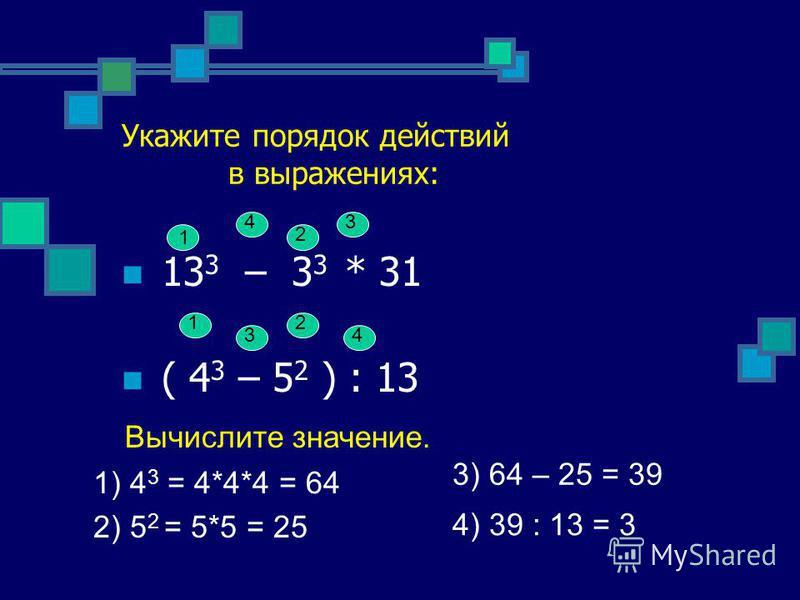 Укажите порядок действий в выражениях: 13 3 – 3 3 * 31 ( 4 3 – 5 2 ) : 13 1 2 34 1 3 2 4 2) 5 2 = 5*5 = 25 4) 39 : 13 = 3 3) 64 – 25 = 39 Вычислите значение. 1) 4 3 = 4*4*4 = 64