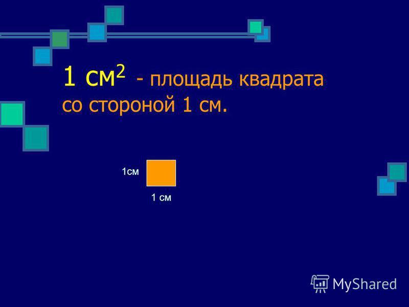 1 см 2 - площадь квадрата со стороной 1 см. 1 см