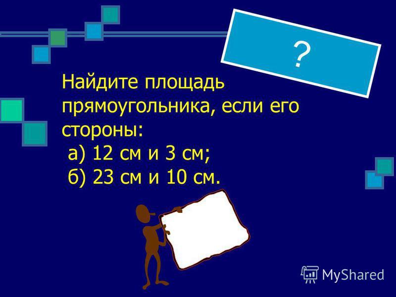 ? Найдите площадь прямоугольника, если его стороны: а) 12 см и 3 см; б) 23 см и 10 см.