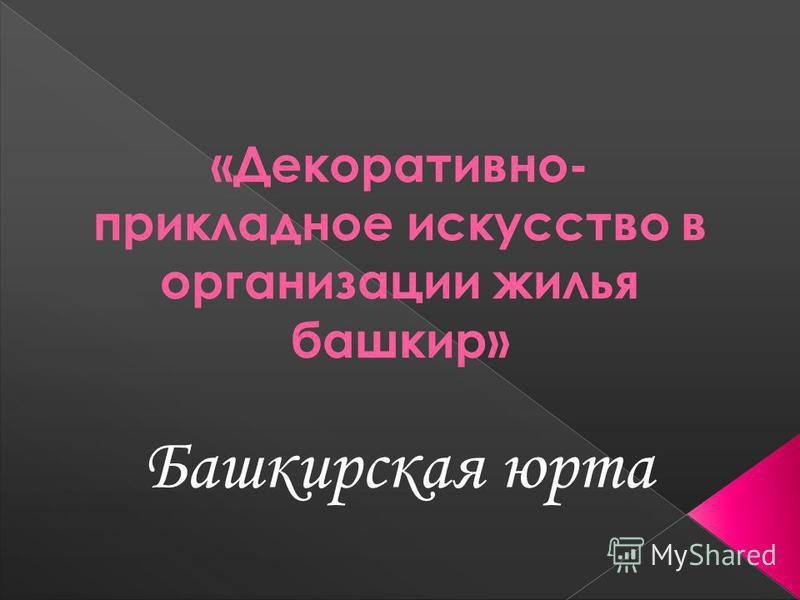 «Декоративно- прикладное искусство в организации жилья башкир» Башкирская юрта