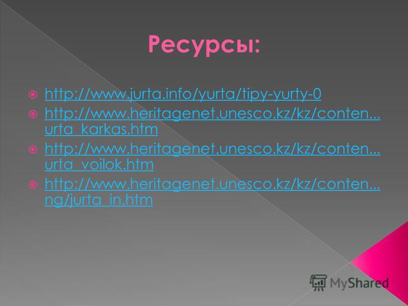 Ресурсы: http://www.jurta.info/yurta/tipy-yurty-0 http://www.heritagenet.unesco.kz/kz/conten... urta_karkas.htm http://www.heritagenet.unesco.kz/kz/conten... urta_karkas.htm http://www.heritagenet.unesco.kz/kz/conten... urta_voilok.htm http://www.her