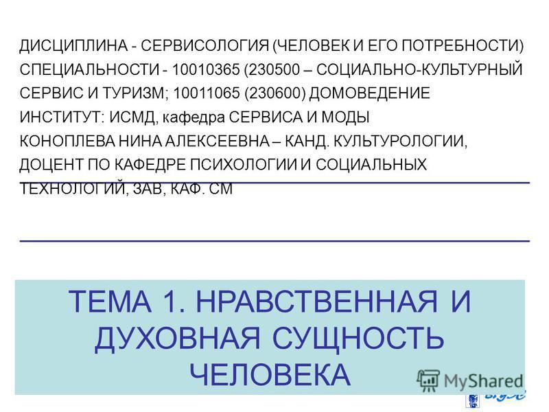 ТЕМА 1. НРАВСТВЕННАЯ И ДУХОВНАЯ СУЩНОСТЬ ЧЕЛОВЕКА ДИСЦИПЛИНА - СЕРВИСОЛОГИЯ (ЧЕЛОВЕК И ЕГО ПОТРЕБНОСТИ) СПЕЦИАЛЬНОСТИ - 10010365 (230500 – СОЦИАЛЬНО-КУЛЬТУРНЫЙ СЕРВИС И ТУРИЗМ; 10011065 (230600) ДОМОВЕДЕНИЕ ИНСТИТУТ: ИСМД, кафедра СЕРВИСА И МОДЫ КОНО