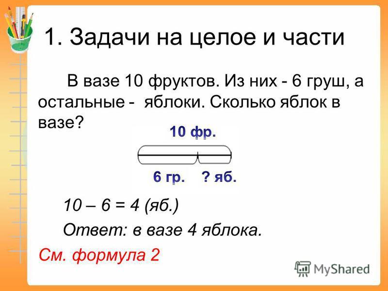 1. Задачи на целое и части В вазе 10 фруктов. Из них - 6 груш, а остальные - яблоки. Сколько яблок в вазе? 10 – 6 = 4 (яб.) Ответ: в вазе 4 яблока. См. формула 2