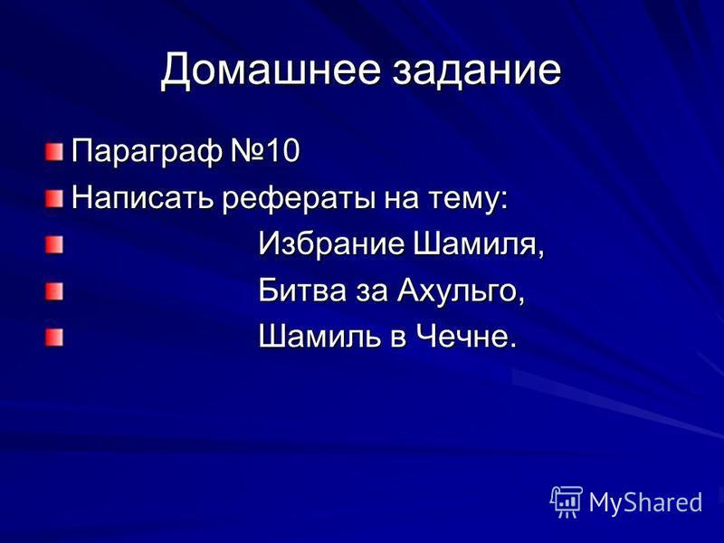 Домашнее задание Параграф 10 Написать рефераты на тему: Избрание Шамиля, Избрание Шамиля, Битва за Ахульго, Битва за Ахульго, Шамиль в Чечне. Шамиль в Чечне.