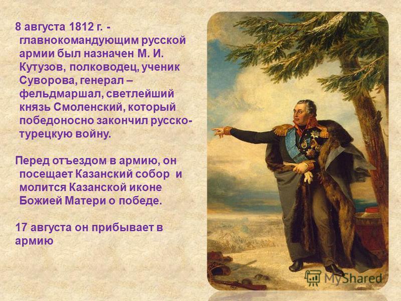 8 августа 1812 г. - главнокомандующим русской армии был назначен М. И. Кутузов, полководец, ученик Суворова, генерал – фельдмаршал, светлейший князь Смоленский, который победоносно закончил русско- турецкую войну. Перед отъездом в армию, он посещает