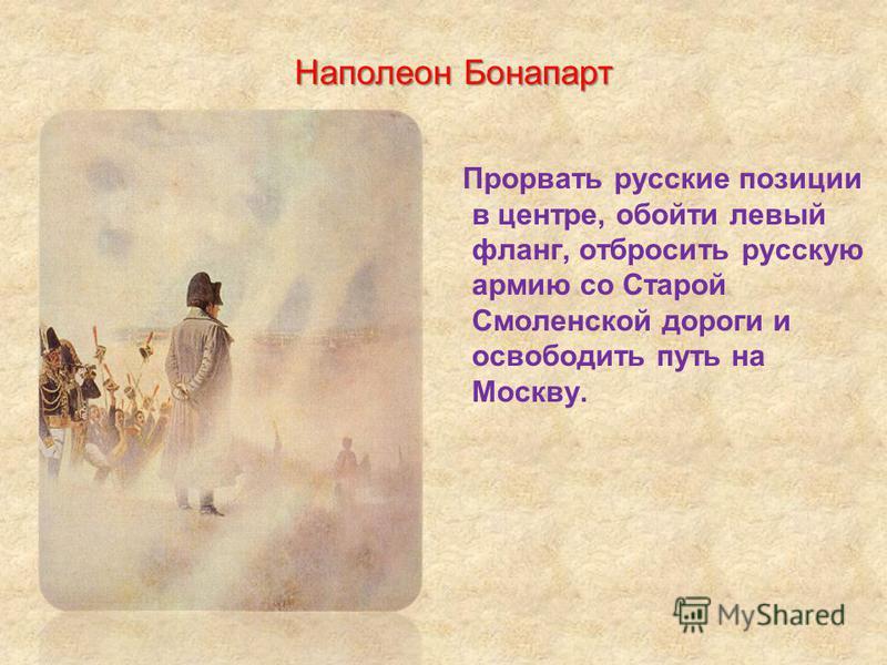 Прорвать русские позиции в центре, обойти левый фланг, отбросить русскую армию со Старой Смоленской дороги и освободить путь на Москву. Наполеон Бонапарт