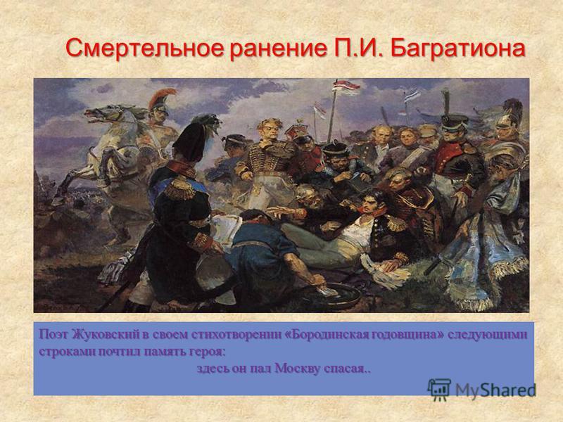 Смертельное ранение П.И. Багратиона Поэт Жуковский в своем стихотворении « Бородинская годовщина » следующими строками почтил память героя: здесь он пал Москву спасая..