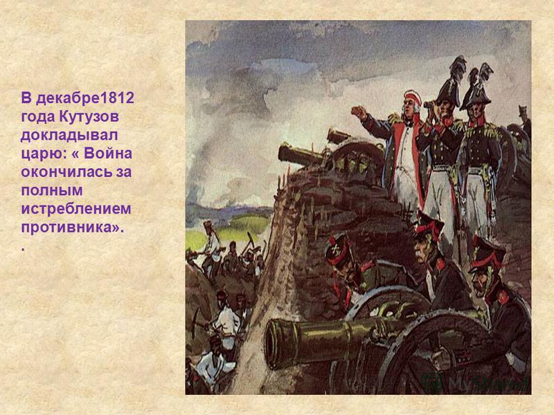 В декабре 1812 года Кутузов докладывал царю: « Война окончилась за полным истреблением противника»..