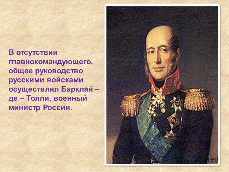 В отсутствии главнокомандующего, общее руководство русскими войсками осуществлял Барклай – де – Толли, военный министр России.