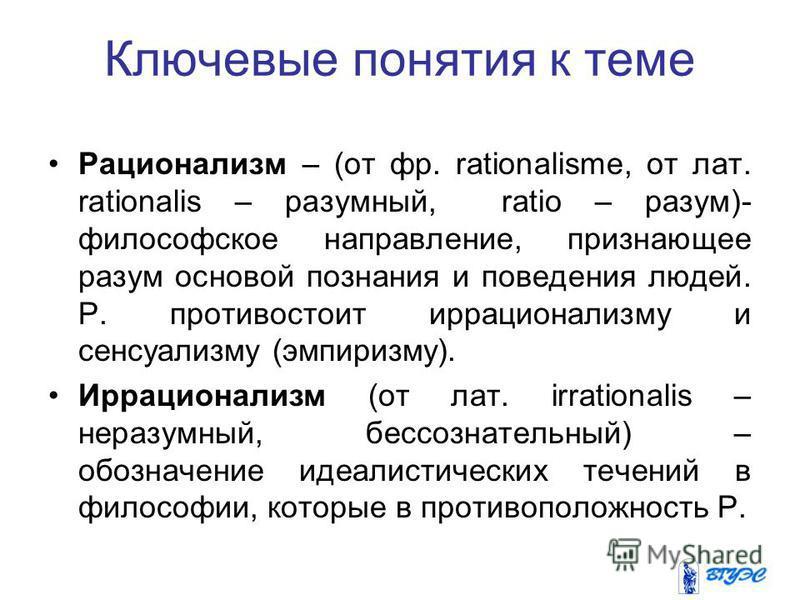 Ключевые понятия к теме Рационализм – (от фр. rationalisme, от лат. rationalis – разумный, ratio – разум)- философское направление, признающее разум основой познания и поведения людей. Р. противостоит иррационализму и сенсуализму (эмпиризму). Иррацио