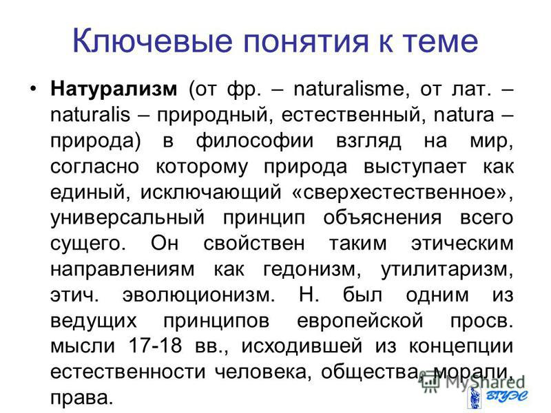 Ключевые понятия к теме Натурализм (от фр. – naturalisme, от лат. – naturalis – природный, естественный, natura – природа) в философии взгляд на мир, согласно которому природа выступает как единый, исключающий «сверхъестественное», универсальный прин