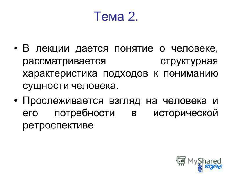Тема 2. В лекции дается понятие о человеке, рассматривается структурная характеристика подходов к пониманию сущности человека. Прослеживается взгляд на человека и его потребности в исторической ретроспективе