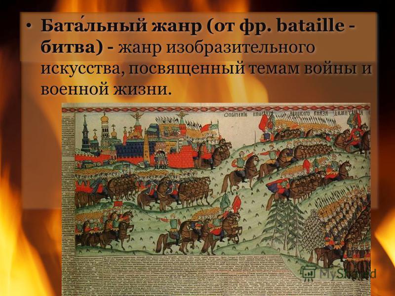 Батальный жанр (от фр. bataille - битва) - жанр изобразительного искусства, посвященный темам войны и военной жизни.