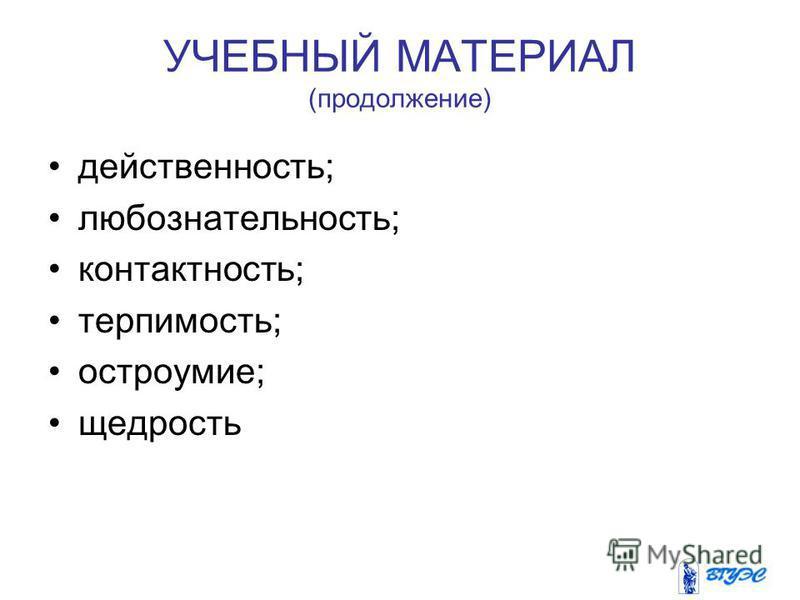 УЧЕБНЫЙ МАТЕРИАЛ (продолжение) действенность; любознательность; контактность; терпимость; остроумие; щедрость