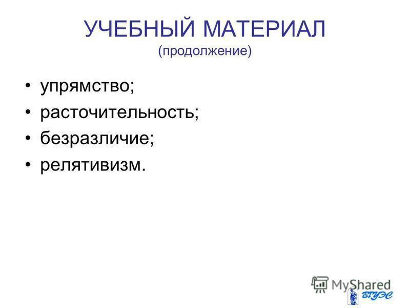 УЧЕБНЫЙ МАТЕРИАЛ (продолжение) упрямство; расточительность; безразличие; релятивизм.