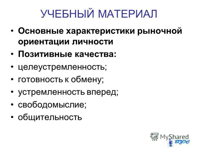 УЧЕБНЫЙ МАТЕРИАЛ Основные характеристики рыночной ориентации личности Позитивные качества: целеустремленность; готовность к обмену; устремленность вперед; свободомыслие; общительность